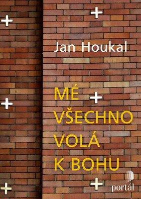 Jan Houkal: Mé všechno volá k bohu